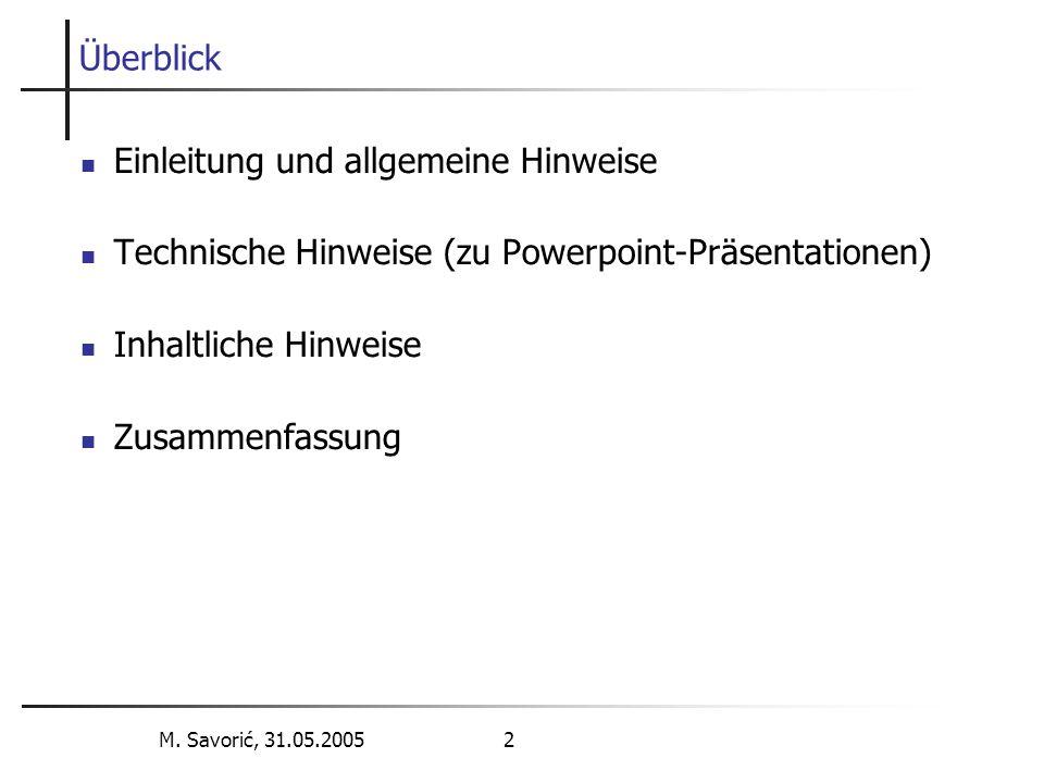 M. Savorić, 31.05.2005 2 Überblick Einleitung und allgemeine Hinweise Technische Hinweise (zu Powerpoint-Präsentationen) Inhaltliche Hinweise Zusammen