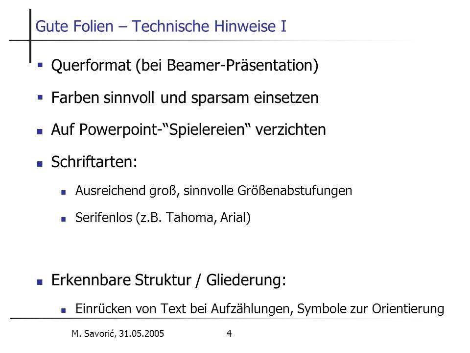 M. Savorić, 31.05.2005 4 Gute Folien – Technische Hinweise I  Querformat (bei Beamer-Präsentation)  Farben sinnvoll und sparsam einsetzen Auf Powerp