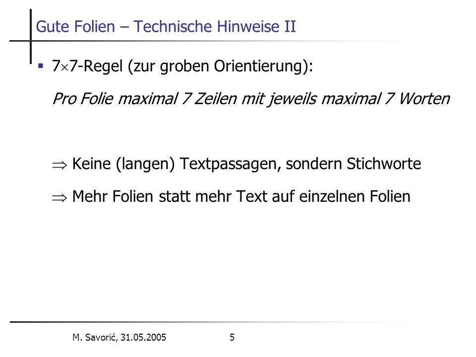 M. Savorić, 31.05.2005 5 Gute Folien – Technische Hinweise II  7  7-Regel (zur groben Orientierung): Pro Folie maximal 7 Zeilen mit jeweils maximal