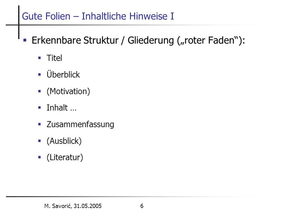 """M. Savorić, 31.05.2005 6 Gute Folien – Inhaltliche Hinweise I  Erkennbare Struktur / Gliederung (""""roter Faden""""):  Titel  Überblick  (Motivation) """