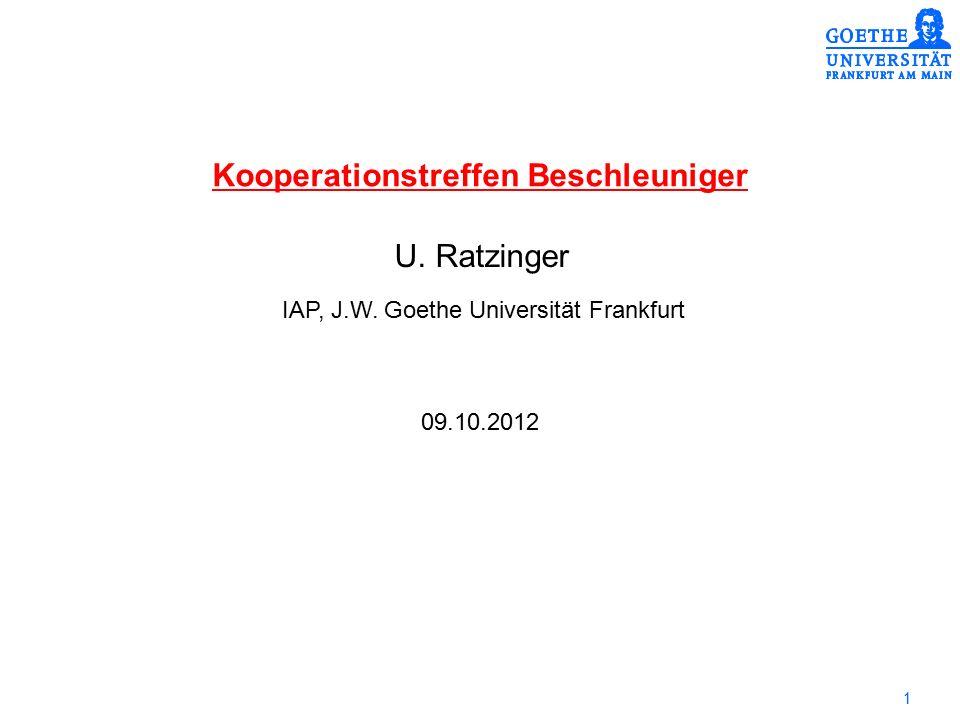 1 Kooperationstreffen Beschleuniger IAP, J.W. Goethe Universität Frankfurt U. Ratzinger 09.10.2012