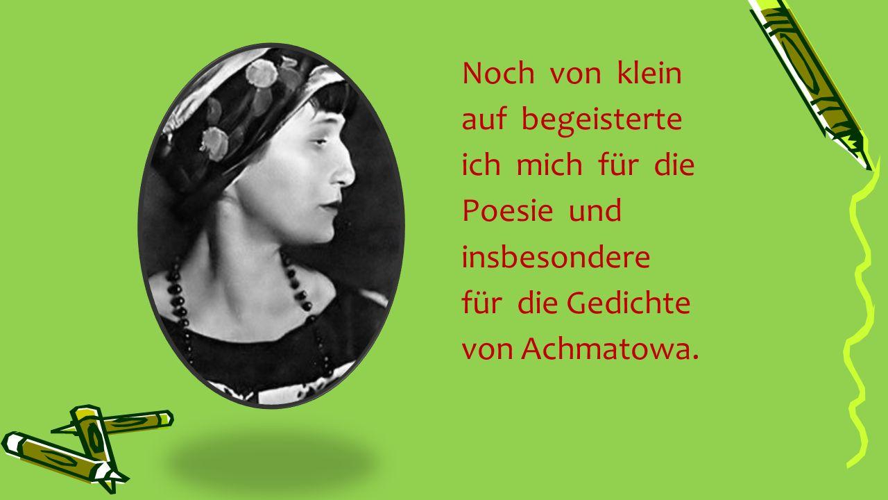 Noch von klein auf begeisterte ich mich für die Poesie und insbesondere für die Gedichte von Achmatowa.