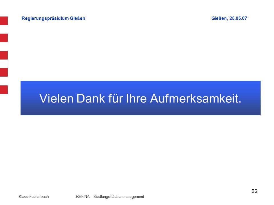Regierungspräsidium GießenGießen, 25.05.07 Klaus Faulenbach REFINA Siedlungsflächenmanagement 22 Vielen Dank für Ihre Aufmerksamkeit.