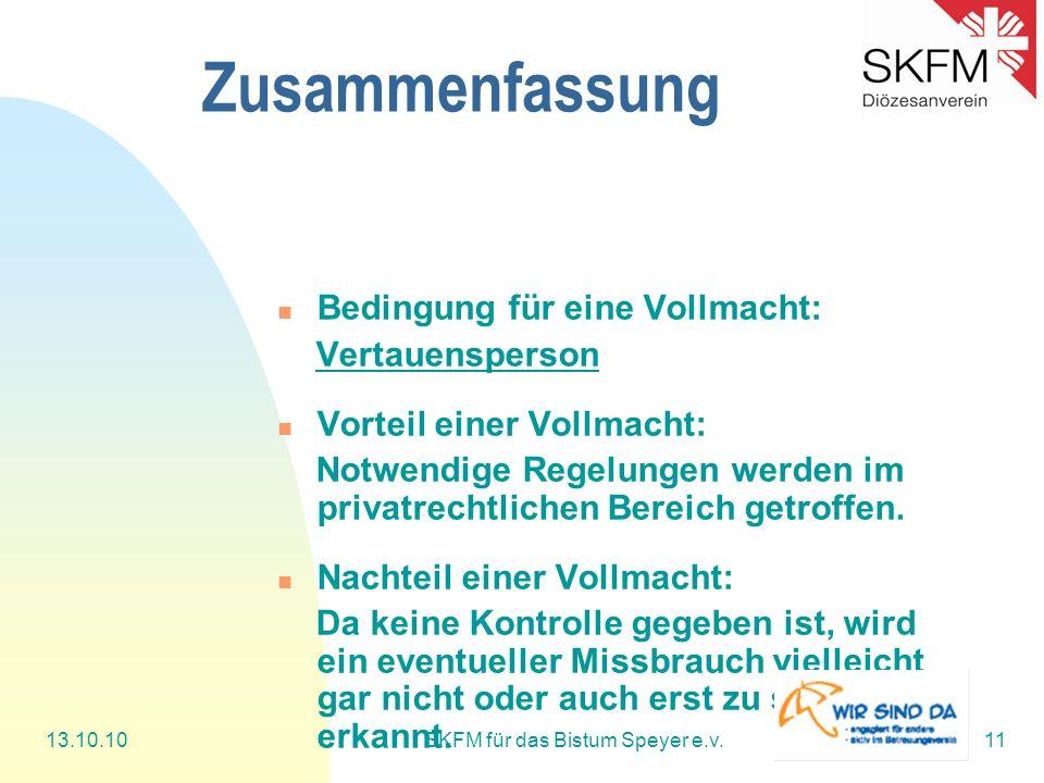 13.10.10SKFM für das Bistum Speyer e.v.11 Zusammenfassung Bedingung für eine Vollmacht: Vertauensperson Vorteil einer Vollmacht: Notwendige Regelungen werden im privatrechtlichen Bereich getroffen.