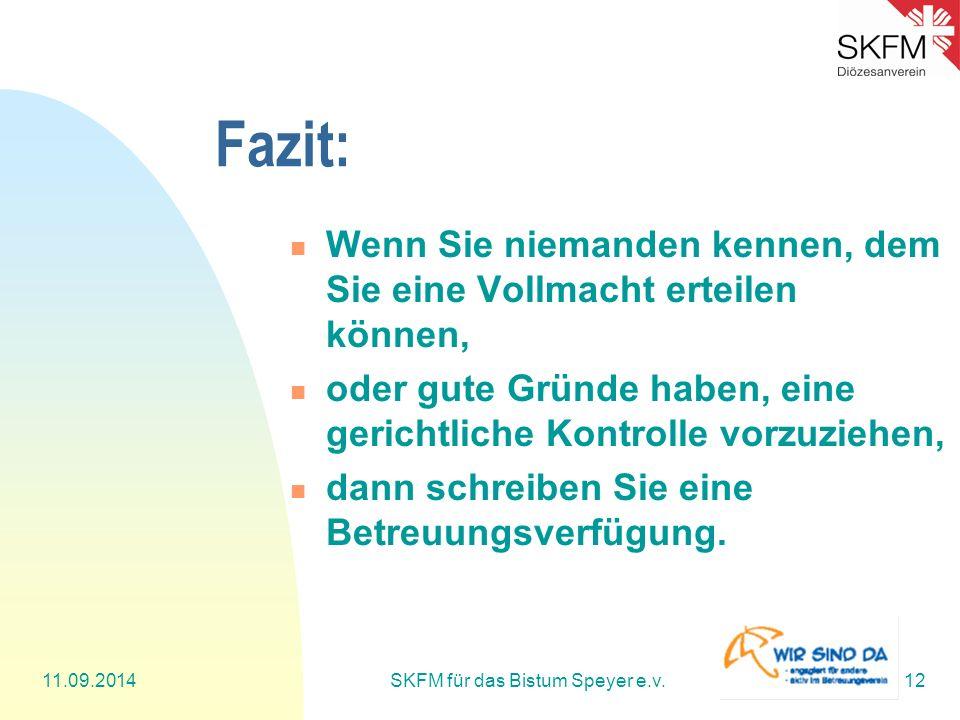 11.09.2014SKFM für das Bistum Speyer e.v.12 Fazit: Wenn Sie niemanden kennen, dem Sie eine Vollmacht erteilen können, oder gute Gründe haben, eine gerichtliche Kontrolle vorzuziehen, dann schreiben Sie eine Betreuungsverfügung.