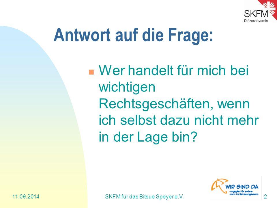 11.09.2014SKFM für das Bitsue Speyer e.V.2 Antwort auf die Frage: Wer handelt für mich bei wichtigen Rechtsgeschäften, wenn ich selbst dazu nicht mehr in der Lage bin?