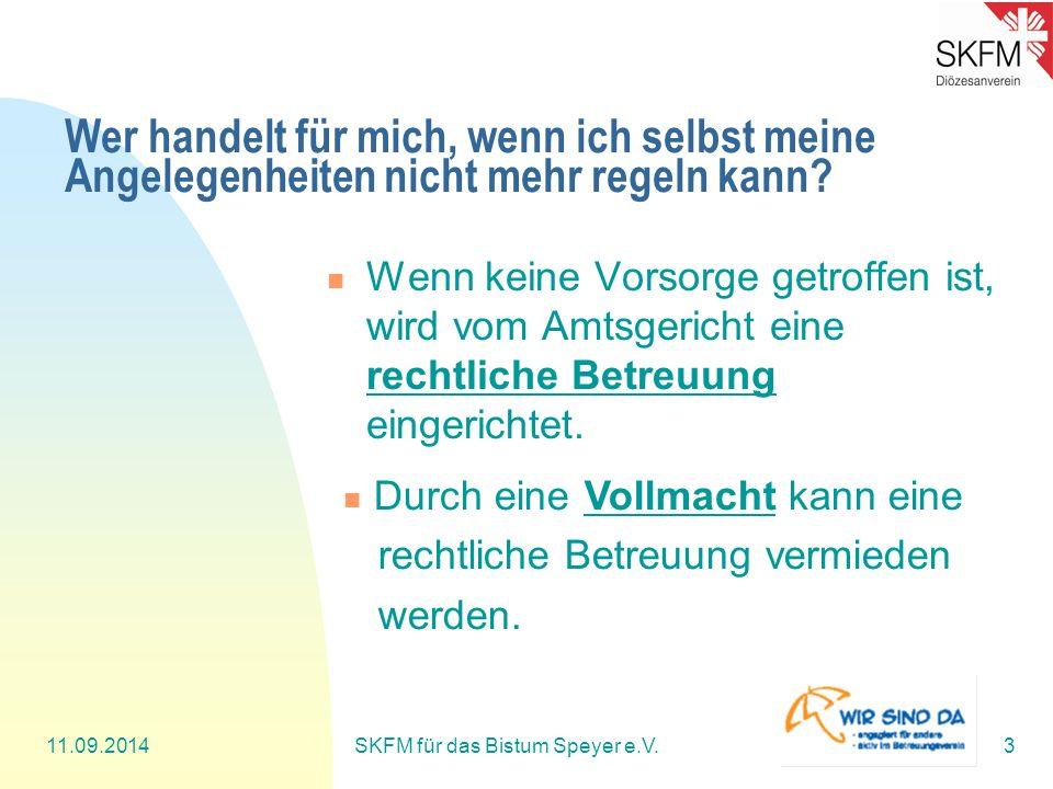 11.09.2014SKFM für das Bistum Speyer e.V.3 Wer handelt für mich, wenn ich selbst meine Angelegenheiten nicht mehr regeln kann? Wenn keine Vorsorge get