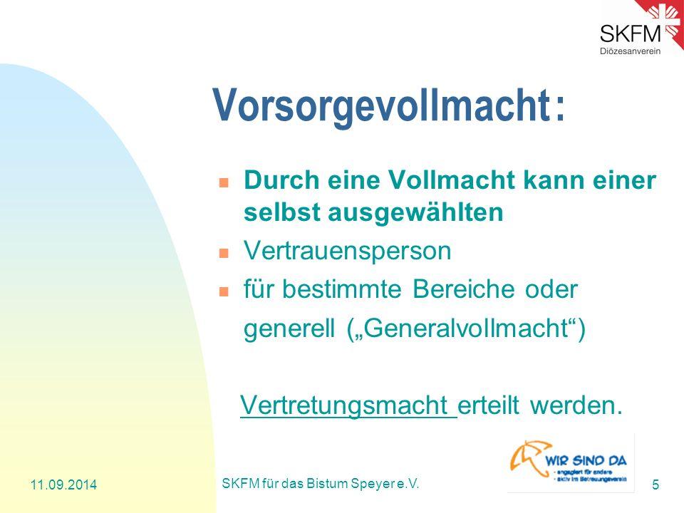 11.09.2014 SKFM für das Bistum Speyer e.V. 5 Vorsorgevollmacht: Durch eine Vollmacht kann einer selbst ausgewählten Vertrauensperson für bestimmte Ber