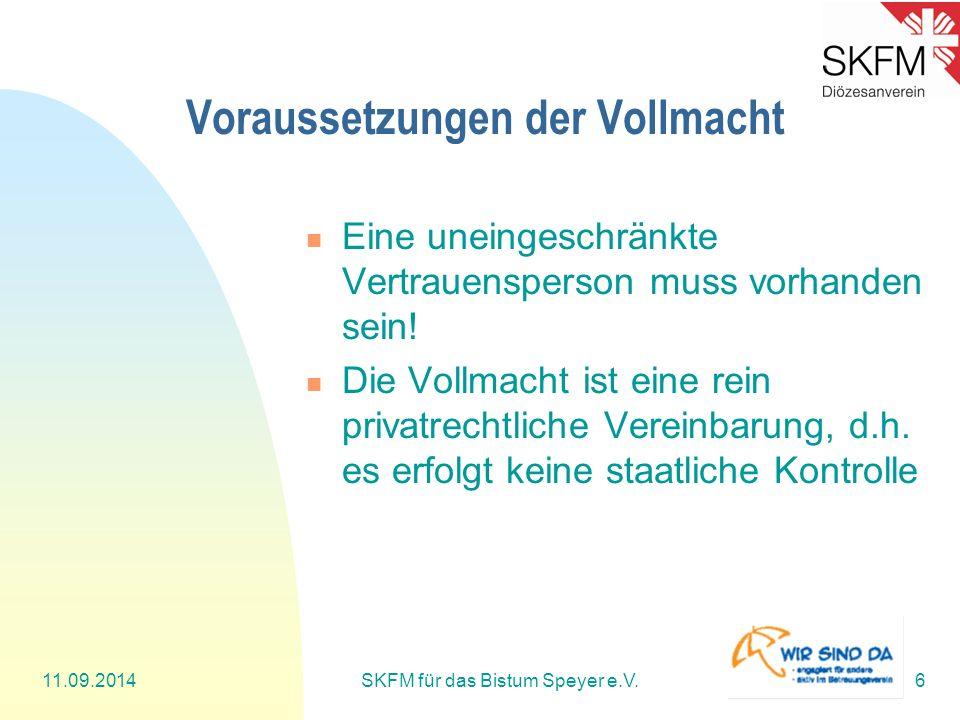 11.09.2014SKFM für das Bistum Speyer e.V.6 Voraussetzungen der Vollmacht Eine uneingeschränkte Vertrauensperson muss vorhanden sein! Die Vollmacht ist