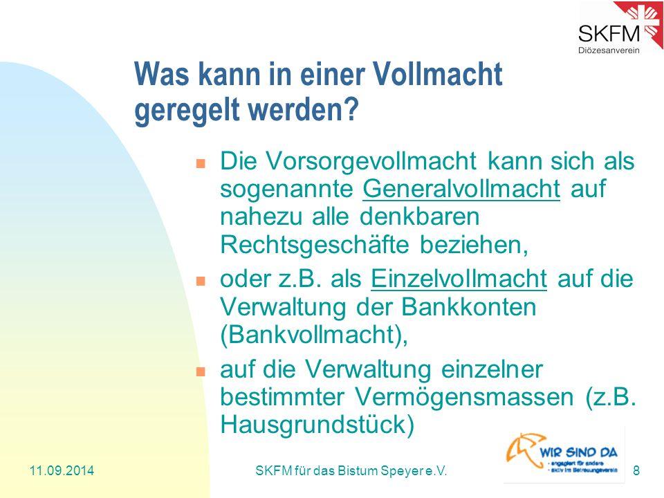 11.09.2014SKFM für das Bistum Speyer e.V.8 Was kann in einer Vollmacht geregelt werden? Die Vorsorgevollmacht kann sich als sogenannte Generalvollmach