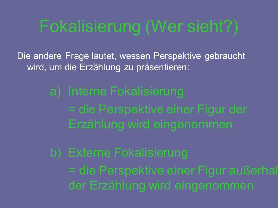 Fokalisierung (Wer sieht ) Die andere Frage lautet, wessen Perspektive gebraucht wird, um die Erzählung zu präsentieren: a)Interne Fokalisierung = die Perspektive einer Figur der Erzählung wird eingenommen b) Externe Fokalisierung = die Perspektive einer Figur außerhalb der Erzählung wird eingenommen