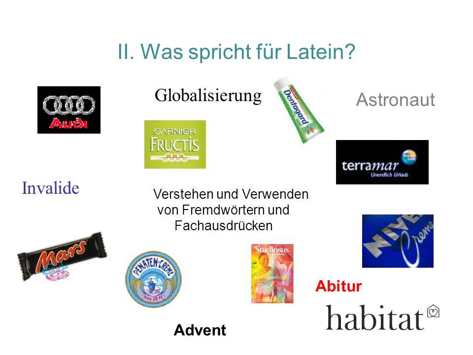 II. Was spricht für Latein? Abitur Advent Verstehen und Verwenden von Fremdwörtern und Fachausdrücken Globalisierung Invalide Astronaut