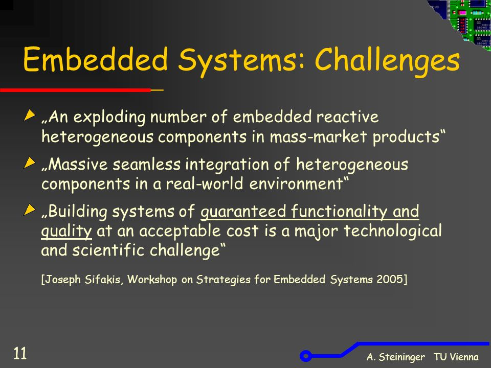 "A. Steininger TU Vienna 11 Embedded Systems: Challenges ""An exploding number of embedded reactive heterogeneous components in mass-market products"" ""M"