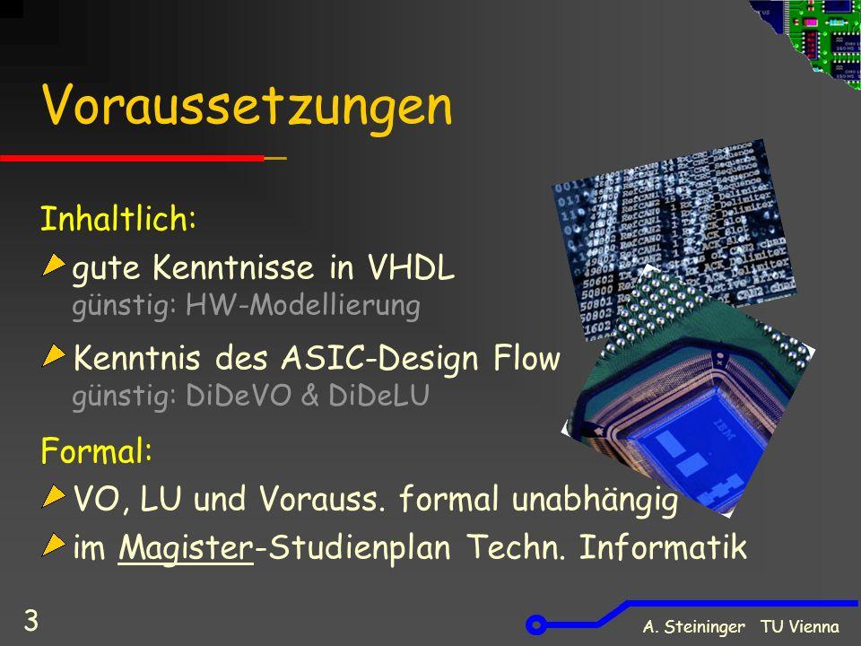 A. Steininger TU Vienna 3 Voraussetzungen Inhaltlich: gute Kenntnisse in VHDL günstig: HW-Modellierung Kenntnis des ASIC-Design Flow günstig: DiDeVO &