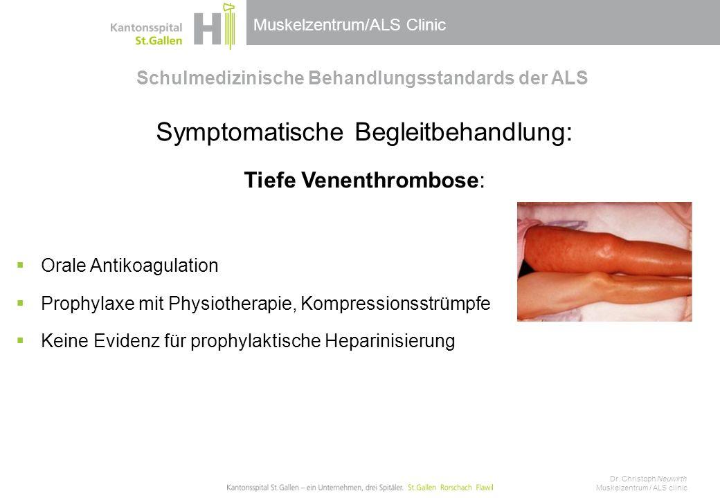 Muskelzentrum/ALS Clinic Schulmedizinische Behandlungsstandards der ALS Symptomatische Begleitbehandlung: Tiefe Venenthrombose:  Orale Antikoagulation  Prophylaxe mit Physiotherapie, Kompressionsstrümpfe  Keine Evidenz für prophylaktische Heparinisierung Dr.