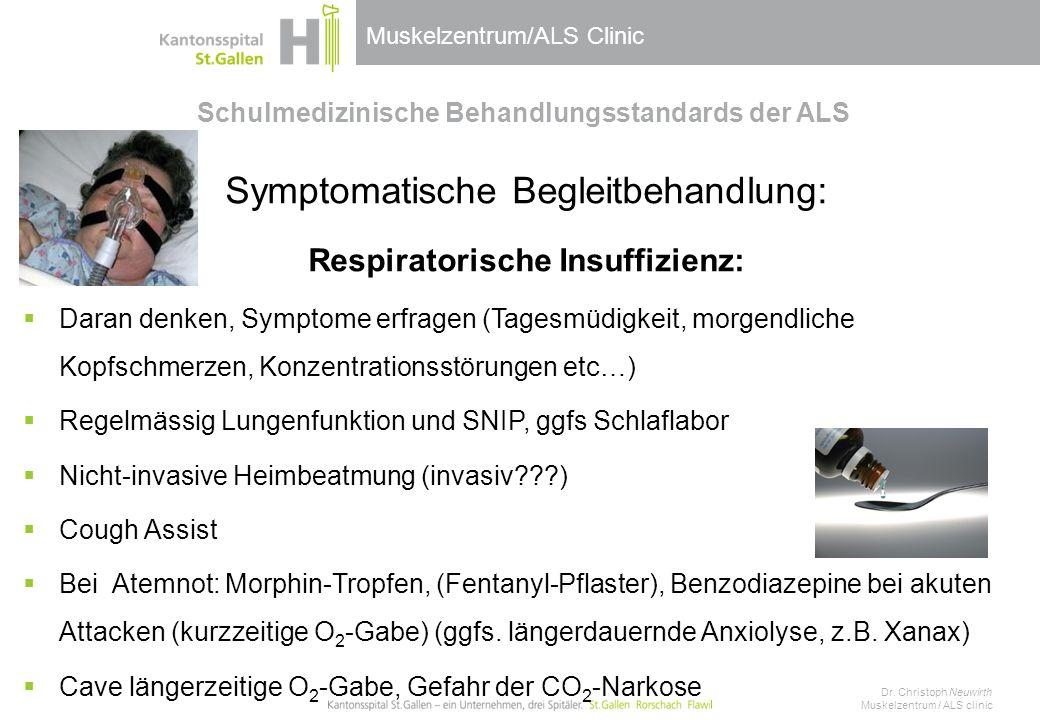Muskelzentrum/ALS Clinic Schulmedizinische Behandlungsstandards der ALS Symptomatische Begleitbehandlung: Respiratorische Insuffizienz:  Daran denken, Symptome erfragen (Tagesmüdigkeit, morgendliche Kopfschmerzen, Konzentrationsstörungen etc…)  Regelmässig Lungenfunktion und SNIP, ggfs Schlaflabor  Nicht-invasive Heimbeatmung (invasiv???)  Cough Assist  Bei Atemnot: Morphin-Tropfen, (Fentanyl-Pflaster), Benzodiazepine bei akuten Attacken (kurzzeitige O 2 -Gabe) (ggfs.