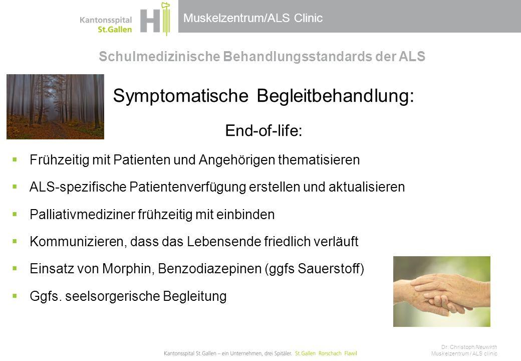 Muskelzentrum/ALS Clinic Schulmedizinische Behandlungsstandards der ALS Symptomatische Begleitbehandlung: End-of-life:  Frühzeitig mit Patienten und Angehörigen thematisieren  ALS-spezifische Patientenverfügung erstellen und aktualisieren  Palliativmediziner frühzeitig mit einbinden  Kommunizieren, dass das Lebensende friedlich verläuft  Einsatz von Morphin, Benzodiazepinen (ggfs Sauerstoff)  Ggfs.