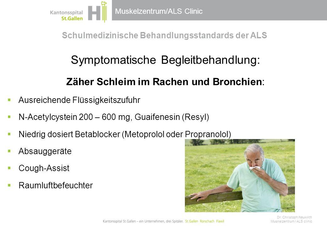 Muskelzentrum/ALS Clinic Schulmedizinische Behandlungsstandards der ALS Symptomatische Begleitbehandlung: Zäher Schleim im Rachen und Bronchien:  Ausreichende Flüssigkeitszufuhr  N-Acetylcystein 200 – 600 mg, Guaifenesin (Resyl)  Niedrig dosiert Betablocker (Metoprolol oder Propranolol)  Absauggeräte  Cough-Assist  Raumluftbefeuchter Dr.