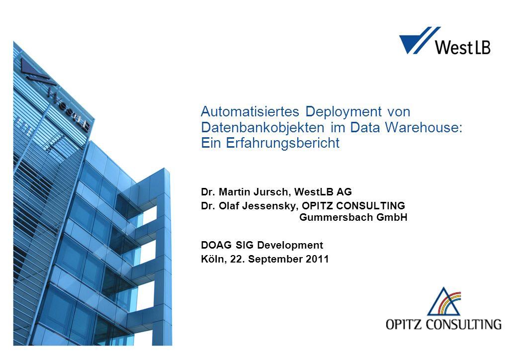 Automatisiertes Deployment von Datenbankobjekten im Data Warehouse: Ein Erfahrungsbericht Dr. Martin Jursch, WestLB AG Dr. Olaf Jessensky, OPITZ CONSU