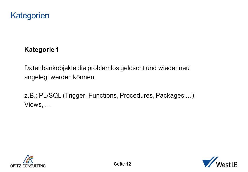 Seite 12 Kategorien Kategorie 1 Datenbankobjekte die problemlos gelöscht und wieder neu angelegt werden können. z.B.: PL/SQL (Trigger, Functions, Proc