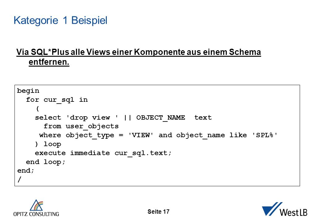 Seite 17 Kategorie 1 Beispiel begin for cur_sql in ( select 'drop view ' || OBJECT_NAME text from user_objects where object_type = 'VIEW' and object_n
