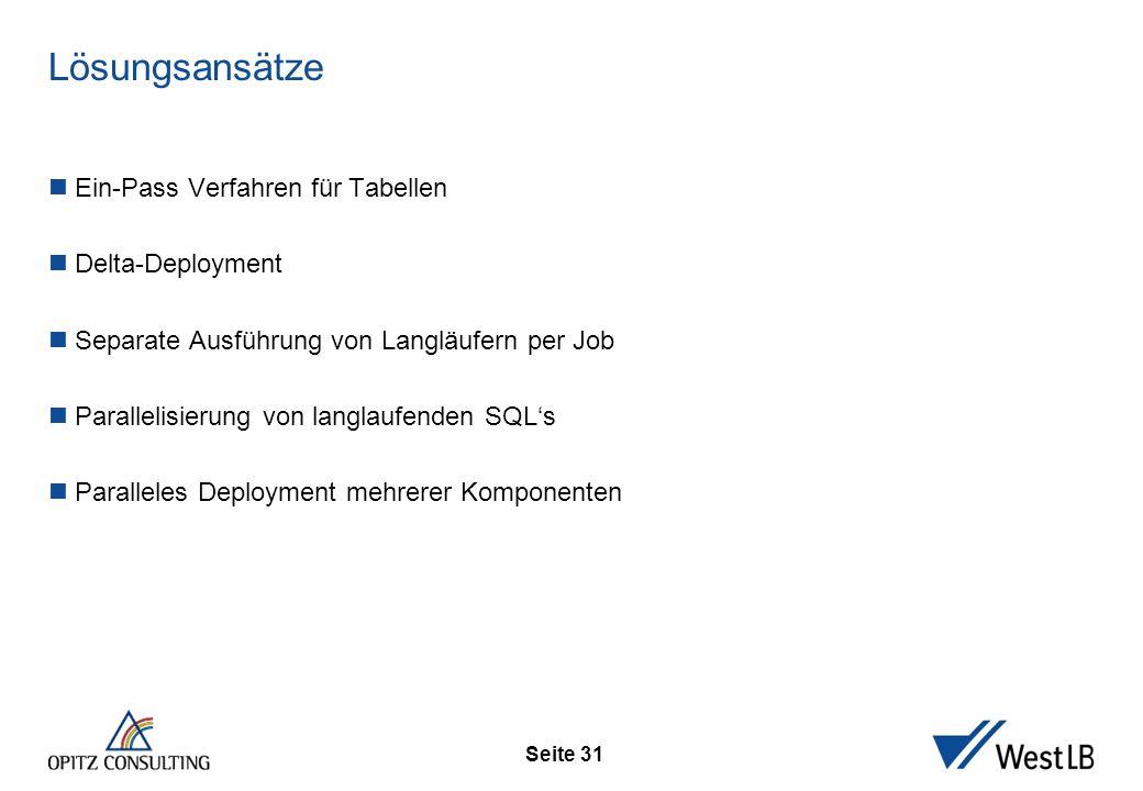 Seite 31 Lösungsansätze Ein-Pass Verfahren für Tabellen Delta-Deployment Separate Ausführung von Langläufern per Job Parallelisierung von langlaufende