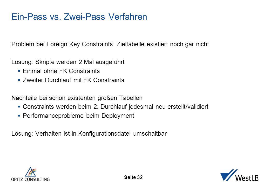 Seite 32 Ein-Pass vs. Zwei-Pass Verfahren Problem bei Foreign Key Constraints: Zieltabelle existiert noch gar nicht Lösung: Skripte werden 2 Mal ausge