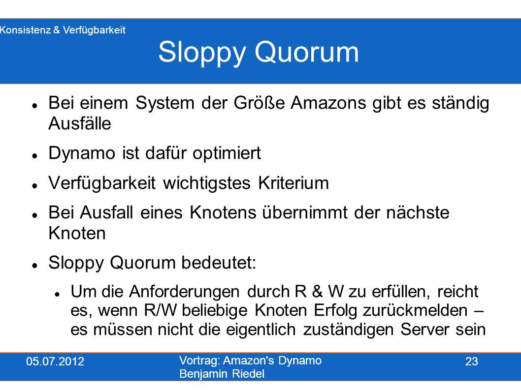 05.07.2012 Vortrag: Amazon's Dynamo Benjamin Riedel 23 Sloppy Quorum Bei einem System der Größe Amazons gibt es ständig Ausfälle Dynamo ist dafür opti