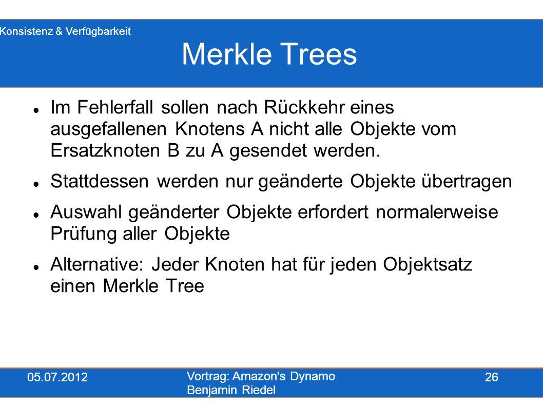 05.07.2012 Vortrag: Amazon's Dynamo Benjamin Riedel 26 Merkle Trees Im Fehlerfall sollen nach Rückkehr eines ausgefallenen Knotens A nicht alle Objekt