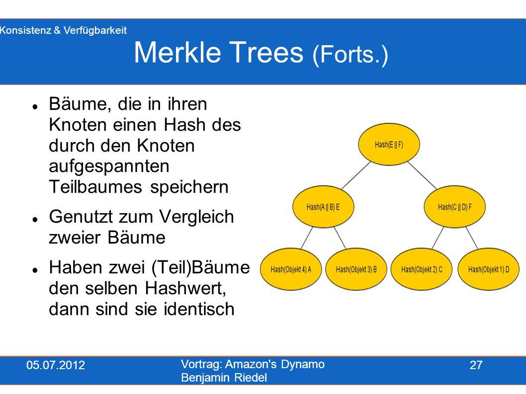 05.07.2012 Vortrag: Amazon's Dynamo Benjamin Riedel 27 Merkle Trees (Forts.) Bäume, die in ihren Knoten einen Hash des durch den Knoten aufgespannten