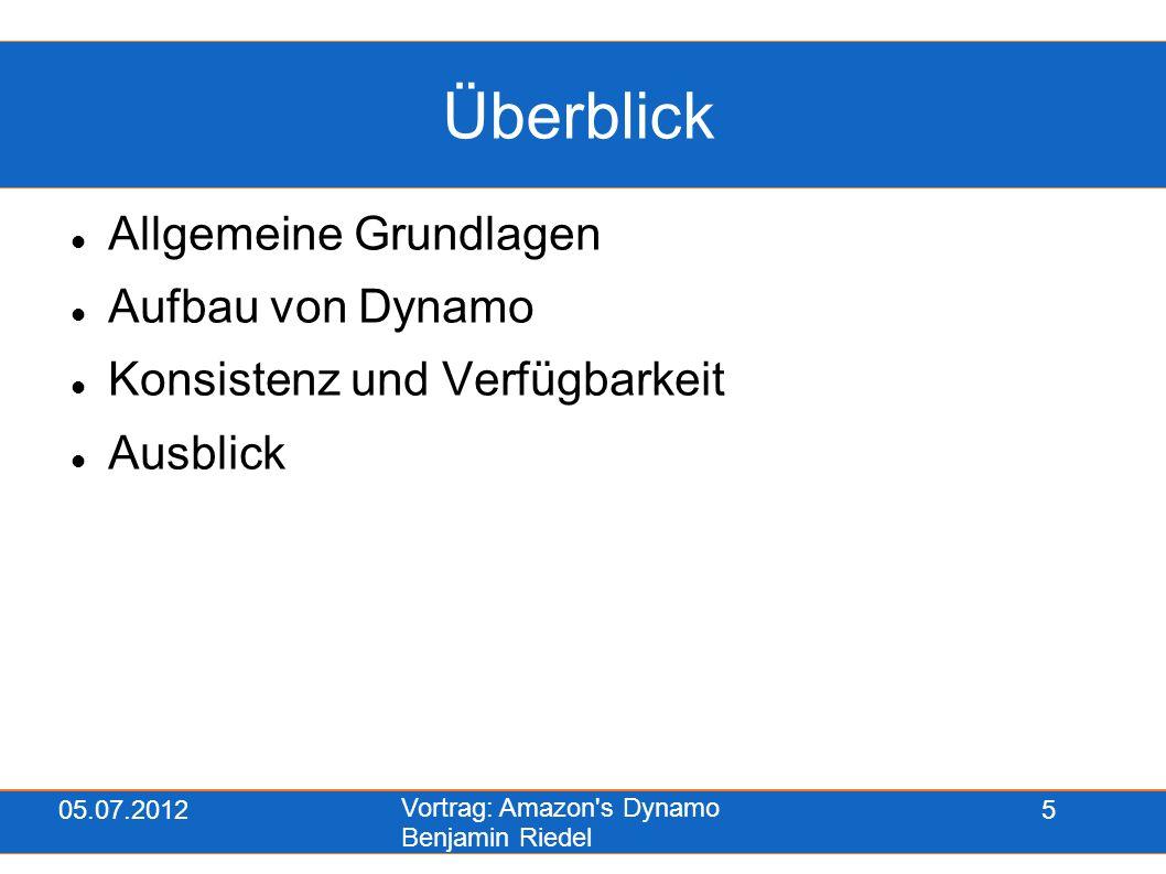05.07.2012 Vortrag: Amazon's Dynamo Benjamin Riedel 5 Überblick Allgemeine Grundlagen Aufbau von Dynamo Konsistenz und Verfügbarkeit Ausblick