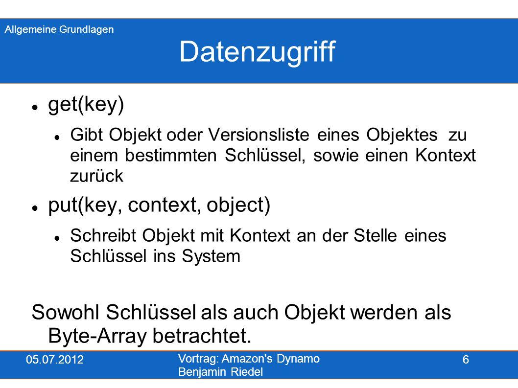 05.07.2012 Vortrag: Amazon's Dynamo Benjamin Riedel 6 Datenzugriff get(key) Gibt Objekt oder Versionsliste eines Objektes zu einem bestimmten Schlüsse