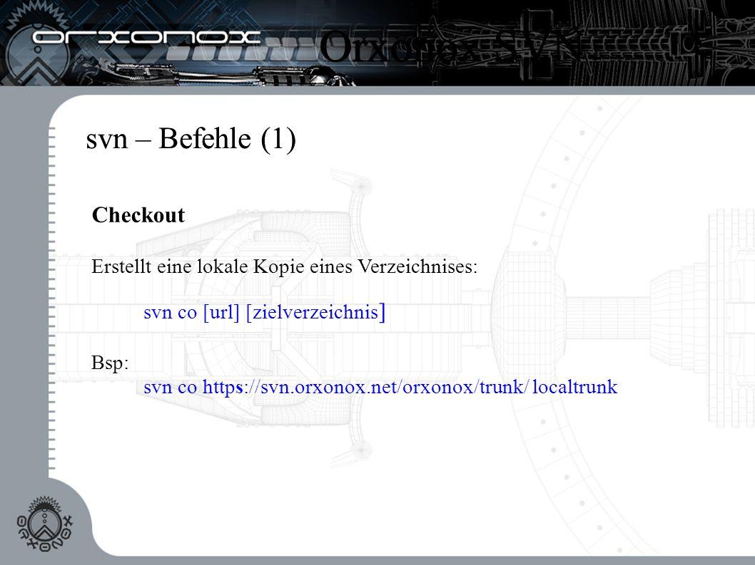svn – Befehle (1) Checkout Erstellt eine lokale Kopie eines Verzeichnises: svn co [url] [zielverzeichnis ] Bsp: svn co https://svn.orxonox.net/orxonox/trunk/ localtrunk Orxonox SVN