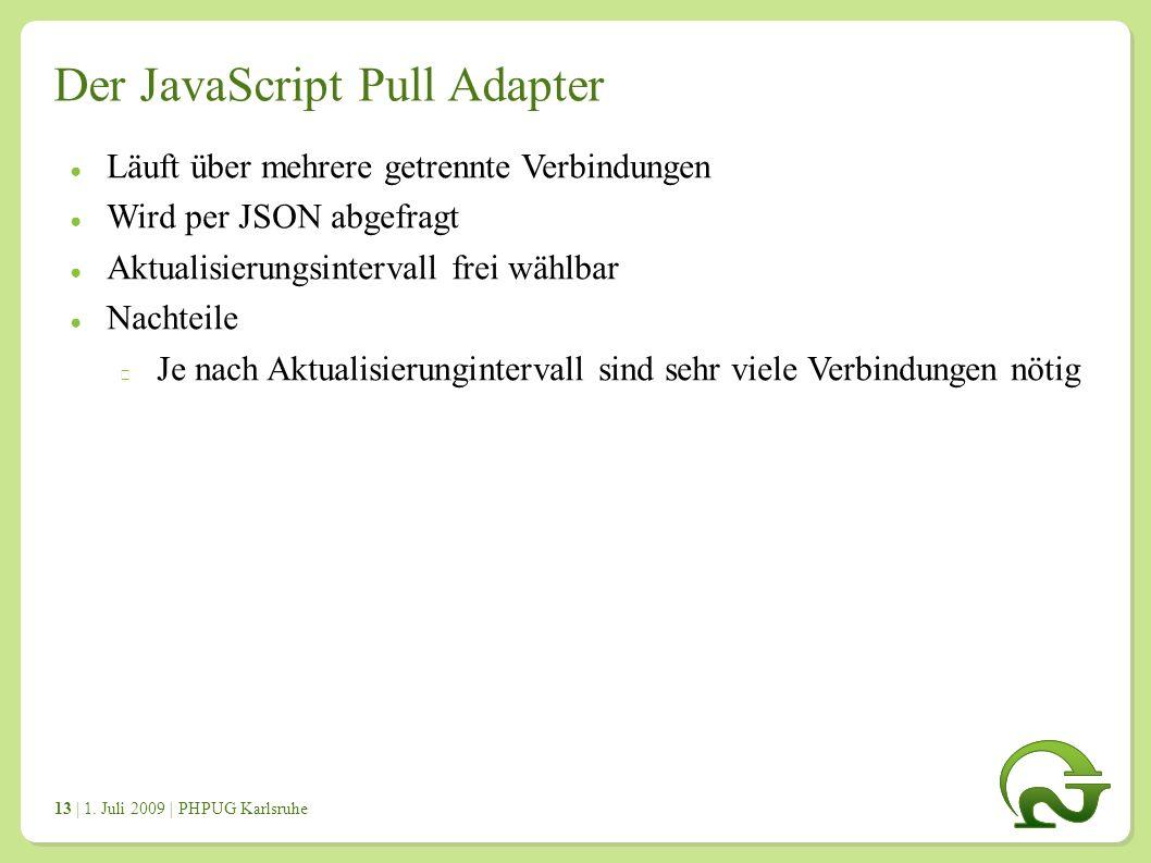 | 1. Juli 2009 | PHPUG Karlsruhe 1313 Der JavaScript Pull Adapter ● Läuft über mehrere getrennte Verbindungen ● Wird per JSON abgefragt ● Aktualisieru
