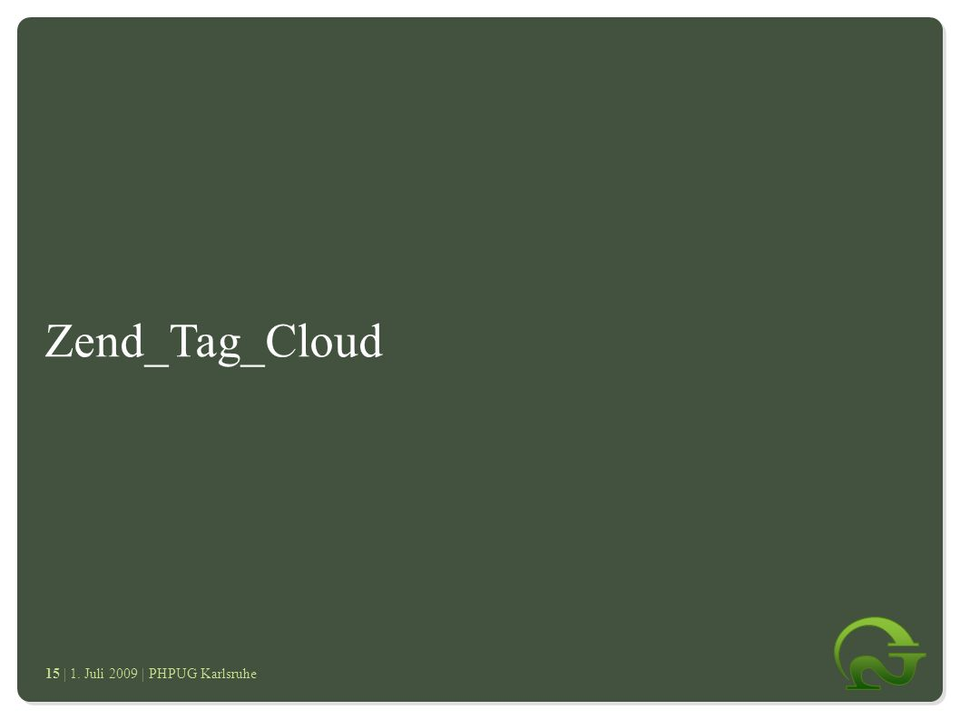 | 1. Juli 2009 | PHPUG Karlsruhe 1515 Zend_Tag_Cloud ● Zend_ProgressBar ● Zend_Tag_Cloud ● Was sind Tags ● Vorteile von Zend_Tag_Cloud ● Benutzung ● F