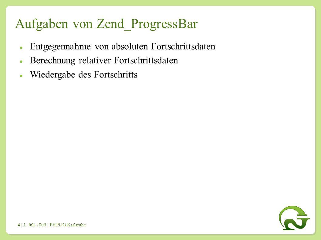 | 1. Juli 2009 | PHPUG Karlsruhe 4 Aufgaben von Zend_ProgressBar ● Entgegennahme von absoluten Fortschrittsdaten ● Berechnung relativer Fortschrittsda