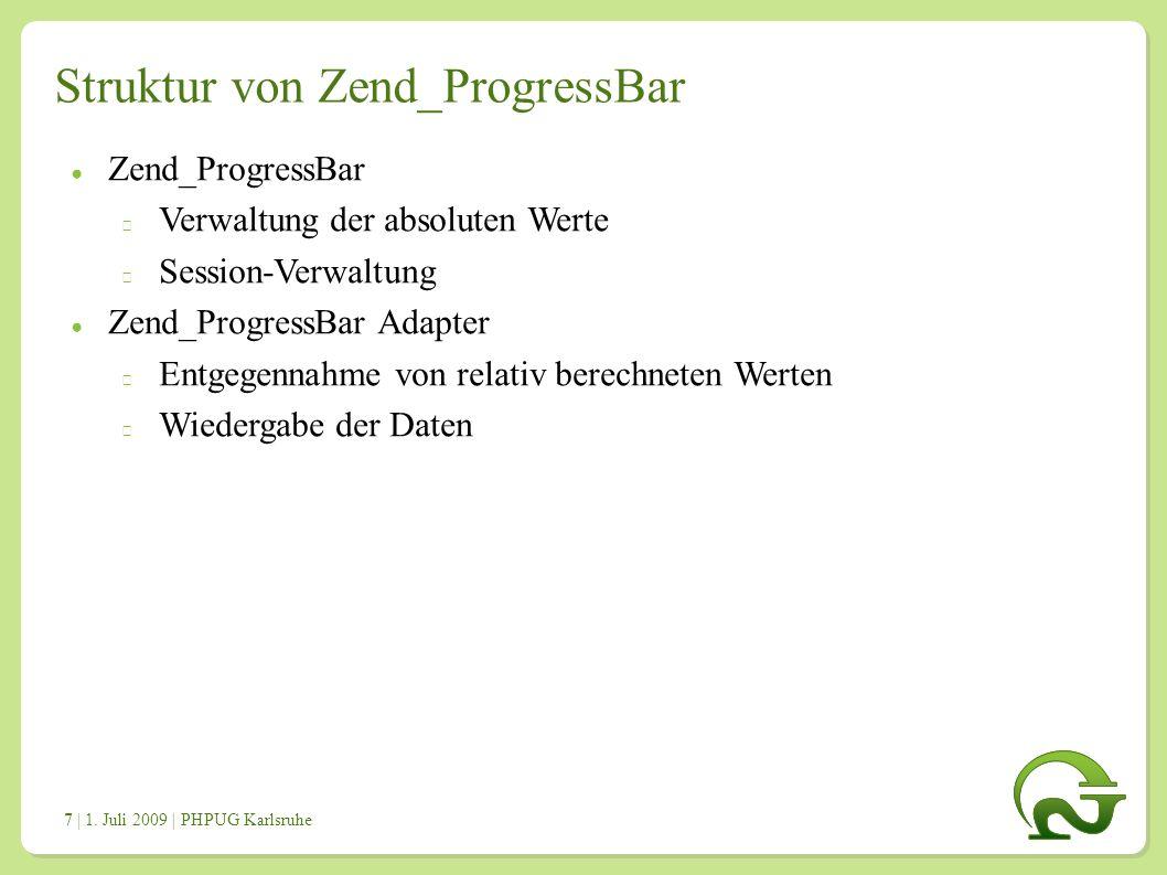 | 1. Juli 2009 | PHPUG Karlsruhe 7 Struktur von Zend_ProgressBar ● Zend_ProgressBar Verwaltung der absoluten Werte Session-Verwaltung ● Zend_ProgressB