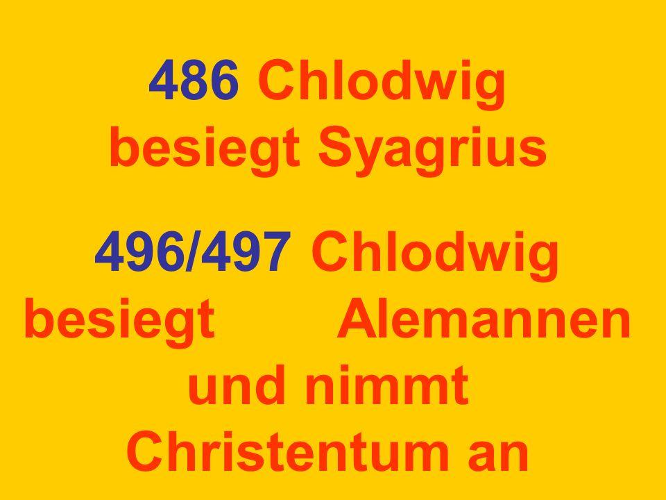 486 Chlodwig besiegt Syagrius 496/497 Chlodwig besiegt Alemannen und nimmt Christentum an