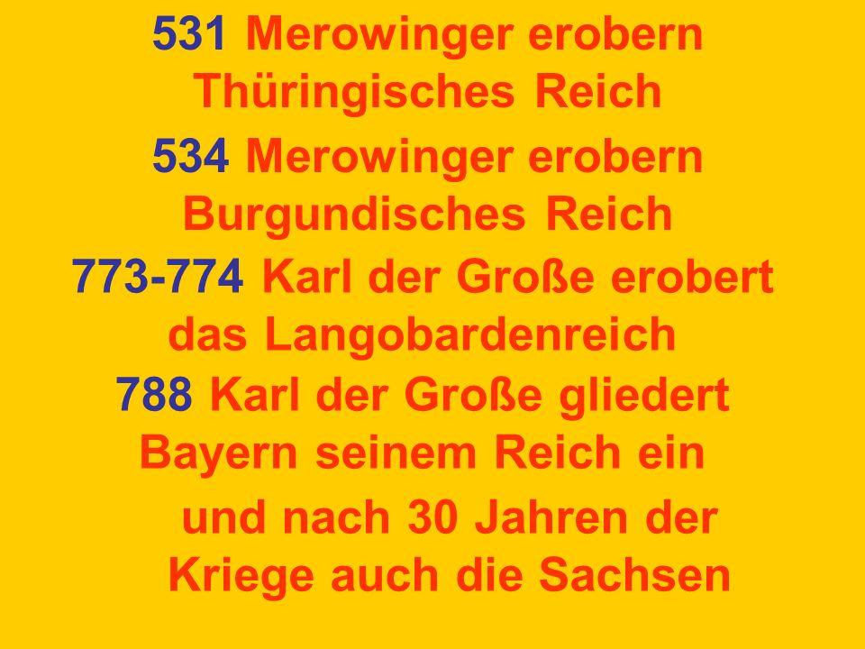 531 Merowinger erobern Thüringisches Reich 534 Merowinger erobern Burgundisches Reich 788 Karl der Große gliedert Bayern seinem Reich ein und nach 30 Jahren der Kriege auch die Sachsen 773-774 Karl der Große erobert das Langobardenreich