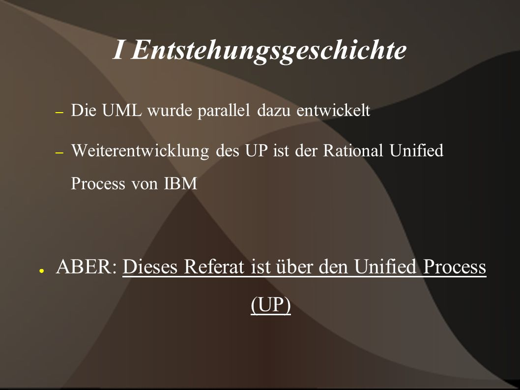 I Entstehungsgeschichte – Die UML wurde parallel dazu entwickelt – Weiterentwicklung des UP ist der Rational Unified Process von IBM ● ABER: Dieses Referat ist über den Unified Process (UP)