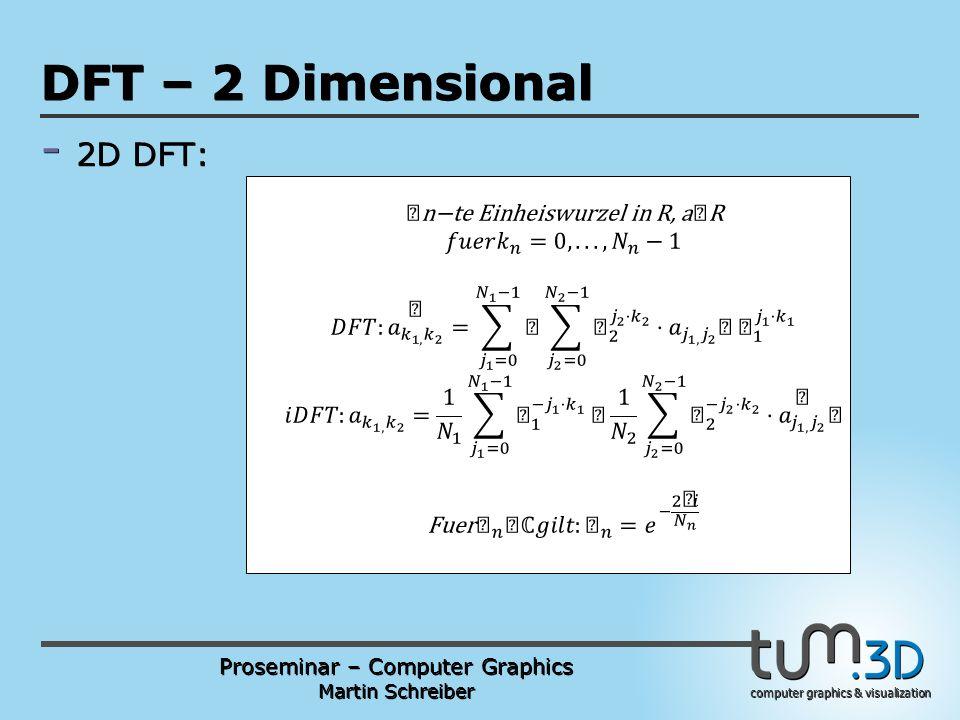 Proseminar – Computer Graphics Martin Schreiber computer graphics & visualization POGPULFFT DFT – 2 Dimensional - 2D DFT: