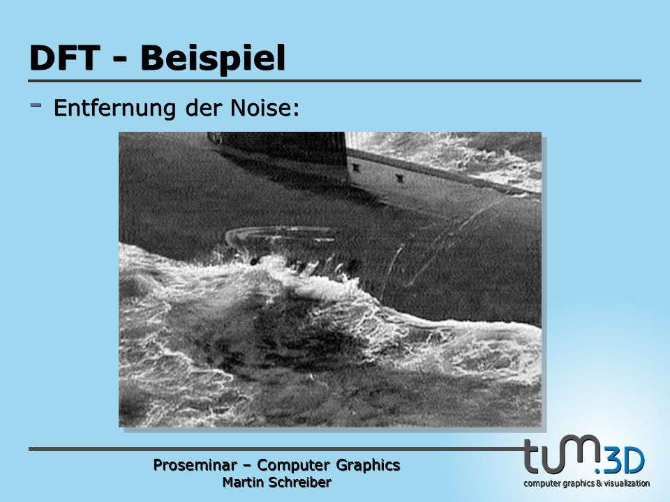 Proseminar – Computer Graphics Martin Schreiber computer graphics & visualization POGPULFFT DFT - Beispiel - Entfernung der Noise: