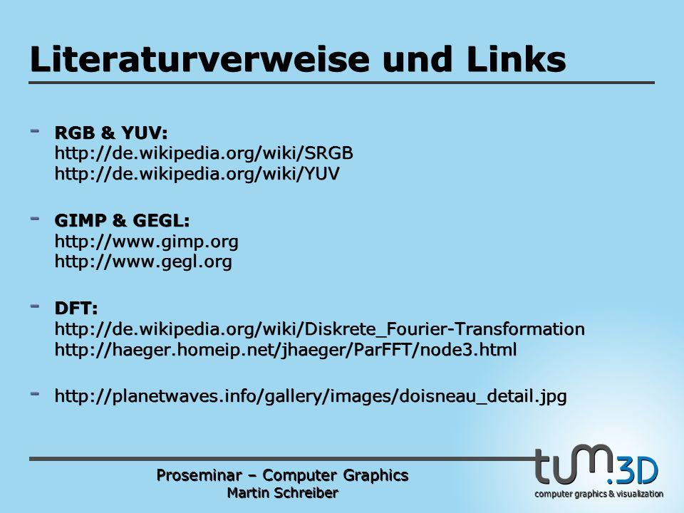 Proseminar – Computer Graphics Martin Schreiber computer graphics & visualization POGPULFFT Literaturverweise und Links - RGB & YUV: http://de.wikipedia.org/wiki/SRGB http://de.wikipedia.org/wiki/YUV - GIMP & GEGL: http://www.gimp.org http://www.gegl.org - DFT: http://de.wikipedia.org/wiki/Diskrete_Fourier-Transformation http://haeger.homeip.net/jhaeger/ParFFT/node3.html - http://planetwaves.info/gallery/images/doisneau_detail.jpg