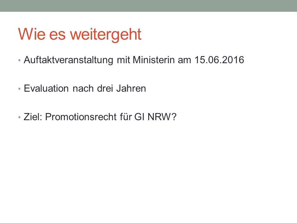 Wie es weitergeht Auftaktveranstaltung mit Ministerin am 15.06.2016 Evaluation nach drei Jahren Ziel: Promotionsrecht für GI NRW