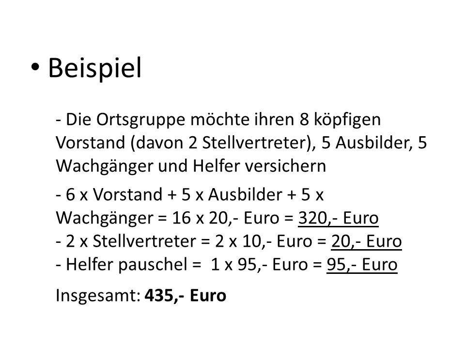 Beispiel - Die Ortsgruppe möchte ihren 8 köpfigen Vorstand (davon 2 Stellvertreter), 5 Ausbilder, 5 Wachgänger und Helfer versichern - 6 x Vorstand + 5 x Ausbilder + 5 x Wachgänger = 16 x 20,- Euro = 320,- Euro - 2 x Stellvertreter = 2 x 10,- Euro = 20,- Euro - Helfer pauschel = 1 x 95,- Euro = 95,- Euro Insgesamt: 435,- Euro