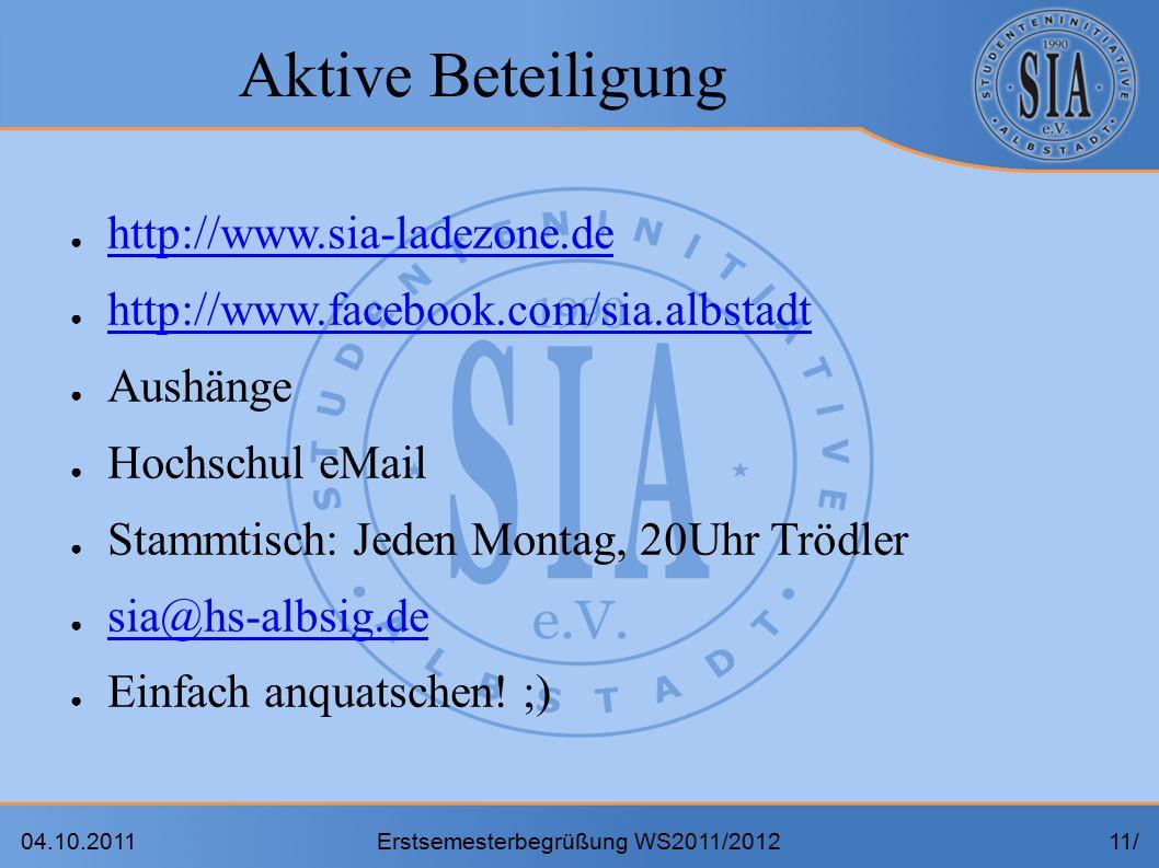 04.10.2011Erstsemesterbegrüßung WS2011/201211/ Aktive Beteiligung ● http://www.sia-ladezone.de http://www.sia-ladezone.de ● http://www.facebook.com/sia.albstadt http://www.facebook.com/sia.albstadt ● Aushänge ● Hochschul eMail ● Stammtisch: Jeden Montag, 20Uhr Trödler ● sia@hs-albsig.de sia@hs-albsig.de ● Einfach anquatschen.