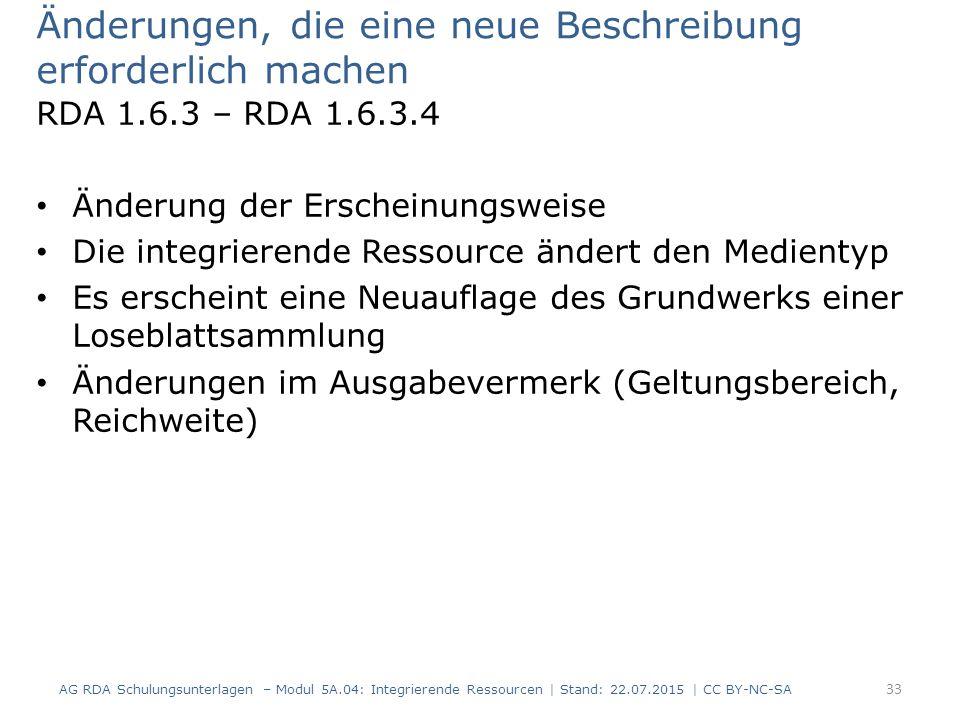 Änderungen, die eine neue Beschreibung erforderlich machen RDA 1.6.3 – RDA 1.6.3.4 Änderung der Erscheinungsweise Die integrierende Ressource ändert den Medientyp Es erscheint eine Neuauflage des Grundwerks einer Loseblattsammlung Änderungen im Ausgabevermerk (Geltungsbereich, Reichweite) AG RDA Schulungsunterlagen – Modul 5A.04: Integrierende Ressourcen | Stand: 22.07.2015 | CC BY-NC-SA 33