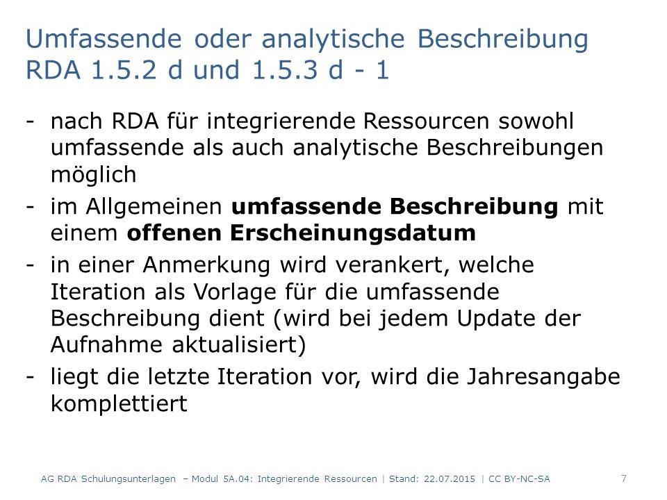 Umfassende oder analytische Beschreibung RDA 1.5.2 d und 1.5.3 d - 1 -nach RDA für integrierende Ressourcen sowohl umfassende als auch analytische Beschreibungen möglich -im Allgemeinen umfassende Beschreibung mit einem offenen Erscheinungsdatum -in einer Anmerkung wird verankert, welche Iteration als Vorlage für die umfassende Beschreibung dient (wird bei jedem Update der Aufnahme aktualisiert) -liegt die letzte Iteration vor, wird die Jahresangabe komplettiert AG RDA Schulungsunterlagen – Modul 5A.04: Integrierende Ressourcen | Stand: 22.07.2015 | CC BY-NC-SA 7