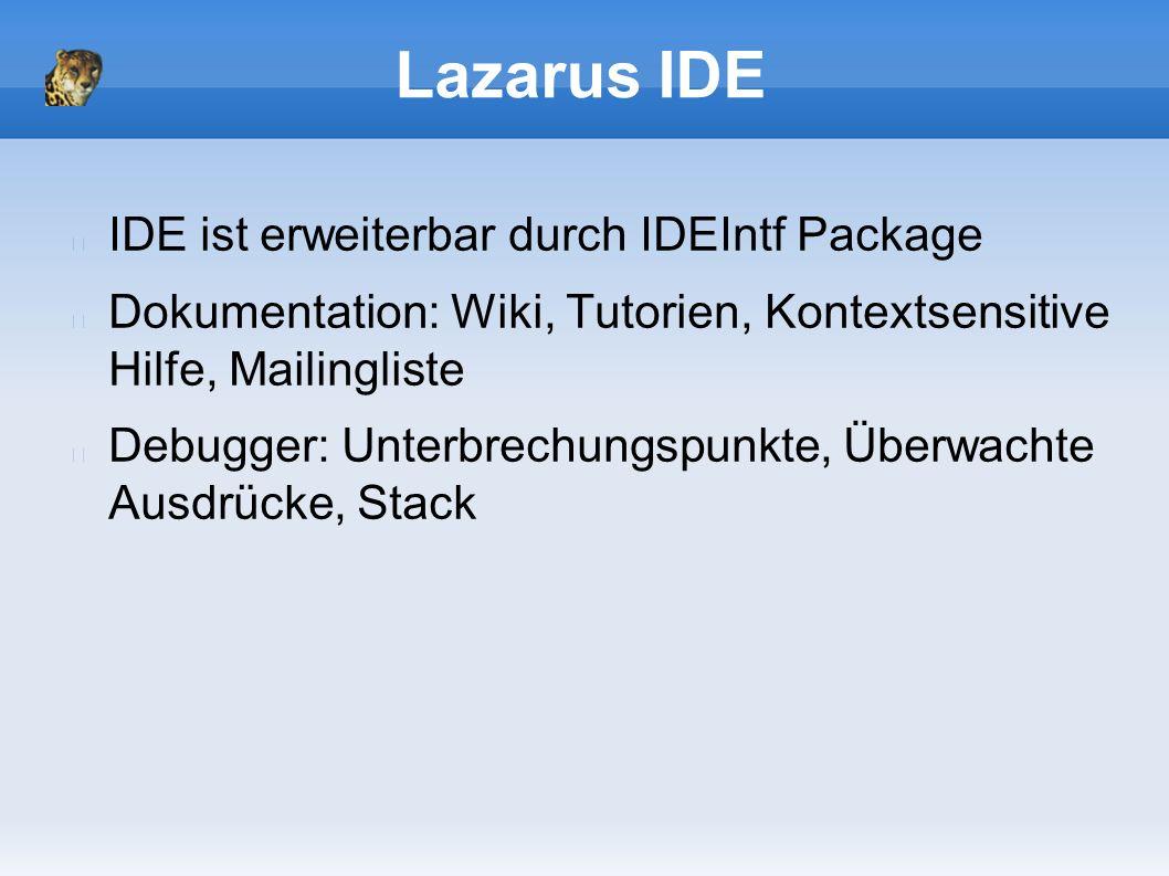 Lazarus IDE IDE ist erweiterbar durch IDEIntf Package Dokumentation: Wiki, Tutorien, Kontextsensitive Hilfe, Mailingliste Debugger: Unterbrechungspunkte, Überwachte Ausdrücke, Stack