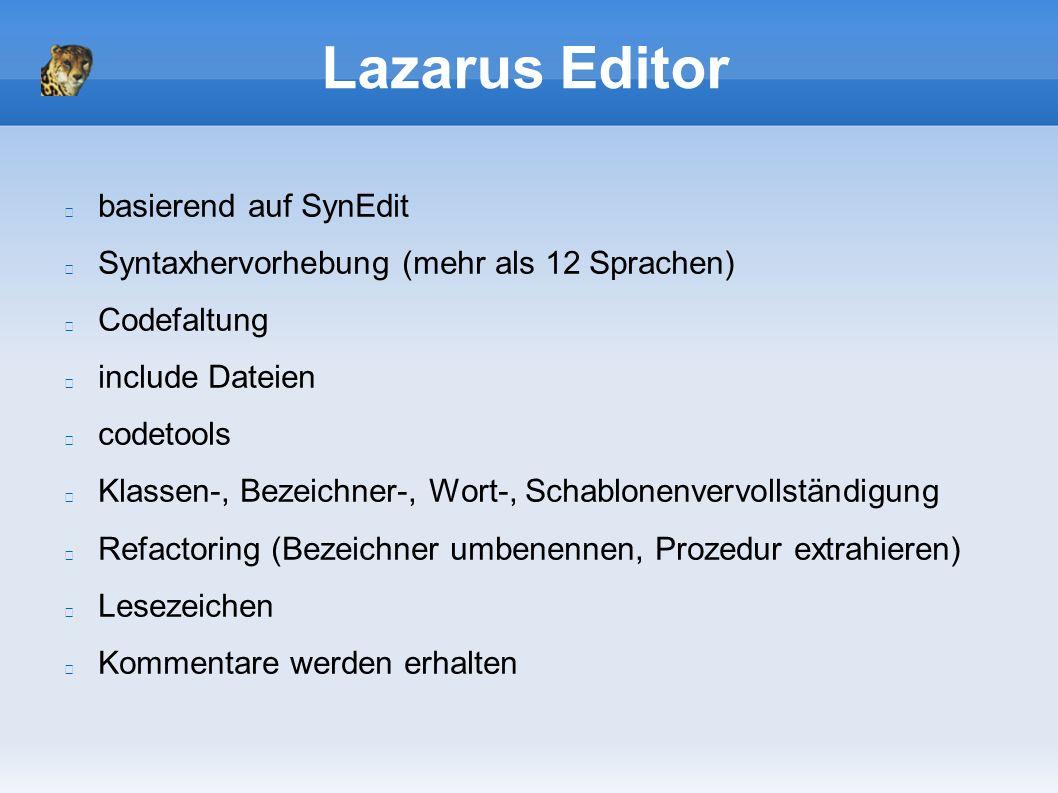 Lazarus Editor basierend auf SynEdit Syntaxhervorhebung (mehr als 12 Sprachen) Codefaltung include Dateien codetools Klassen-, Bezeichner-, Wort-, Schablonenvervollständigung Refactoring (Bezeichner umbenennen, Prozedur extrahieren) Lesezeichen Kommentare werden erhalten